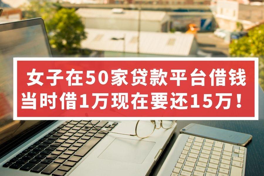 女子在50家贷款平台借钱,哭诉:当时借1万现在要还15万!